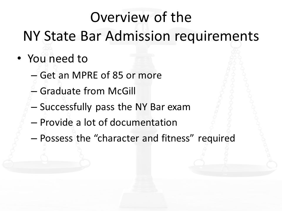 Overview of the NY State Bar Admission requirements You need to – Get an MPRE of 85 or more – Graduate from McGill – Successfully pass the NY Bar exam