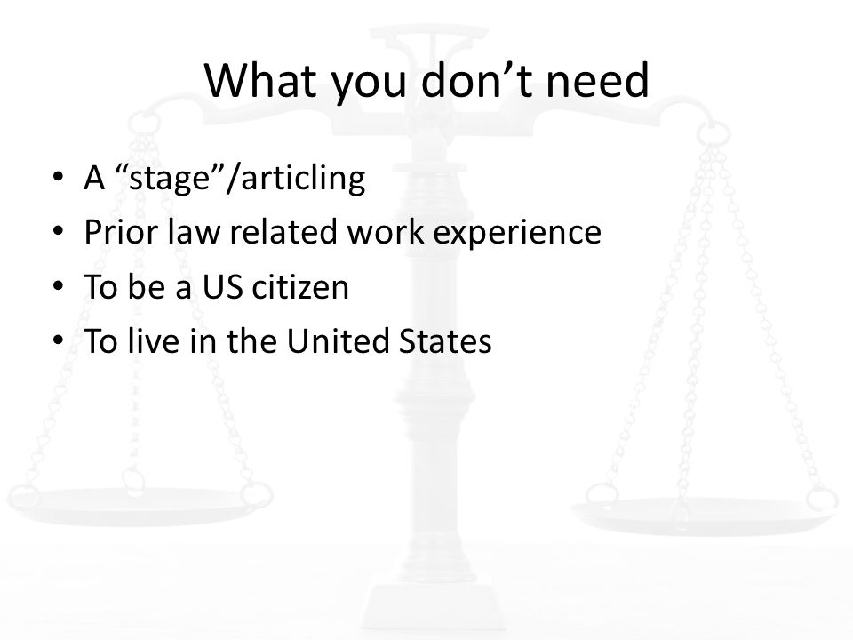 What you don't need A stage /articling Prior law related work experience To be a US citizen To live in the United States