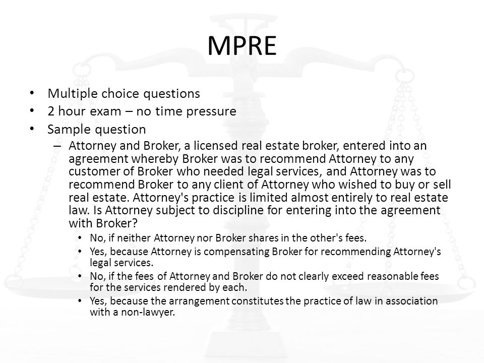 MPRE Multiple choice questions 2 hour exam – no time pressure Sample question – Attorney and Broker, a licensed real estate broker, entered into an agreement whereby Broker was to recommend Attorney to any customer of Broker who needed legal services, and Attorney was to recommend Broker to any client of Attorney who wished to buy or sell real estate.