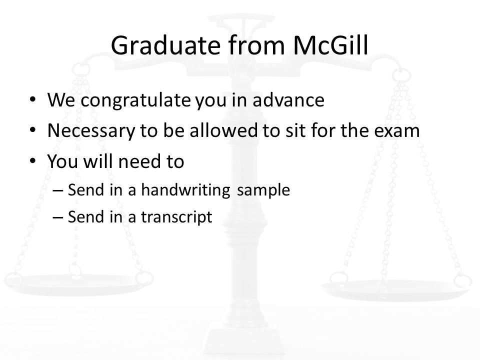 Graduate from McGill We congratulate you in advance Necessary to be allowed to sit for the exam You will need to – Send in a handwriting sample – Send in a transcript