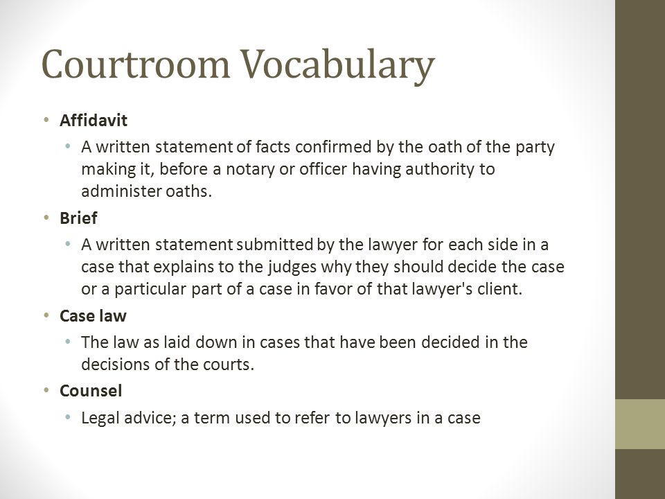 Courtroom Vocabulary Affidavit A written statement of facts confirmed by the oath of the party making it, before a notary or officer having authority