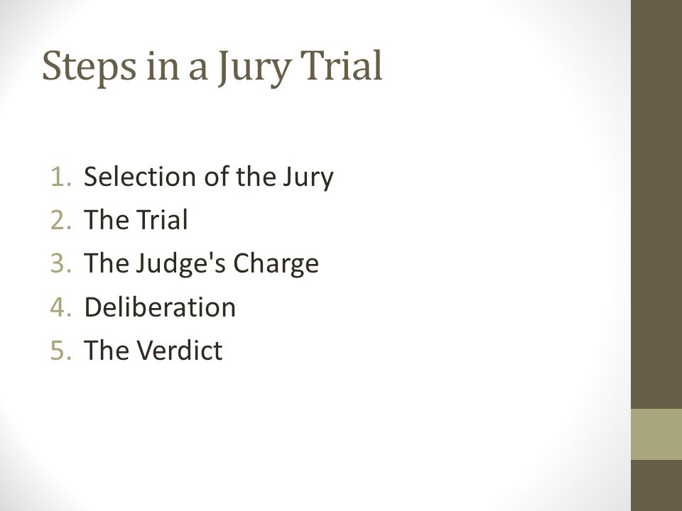 Steps in a Jury Trial 1.Selection of the Jury 2.The Trial 3.The Judge's Charge 4.Deliberation 5.The Verdict