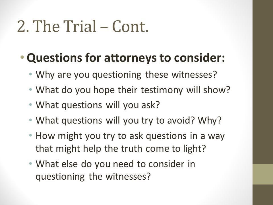2. The Trial – Cont. Questions for attorneys to consider: Why are you questioning these witnesses? What do you hope their testimony will show? What qu