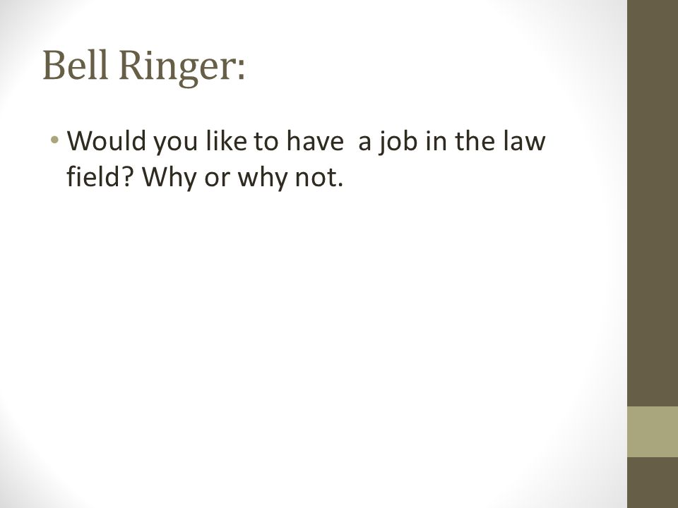 Bell Ringer: Would you like to have a job in the law field? Why or why not.