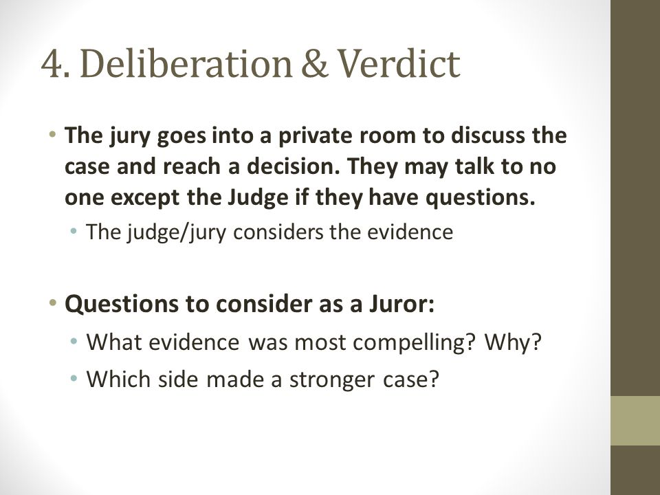 4. Deliberation & Verdict The jury goes into a private room to discuss the case and reach a decision. They may talk to no one except the Judge if they