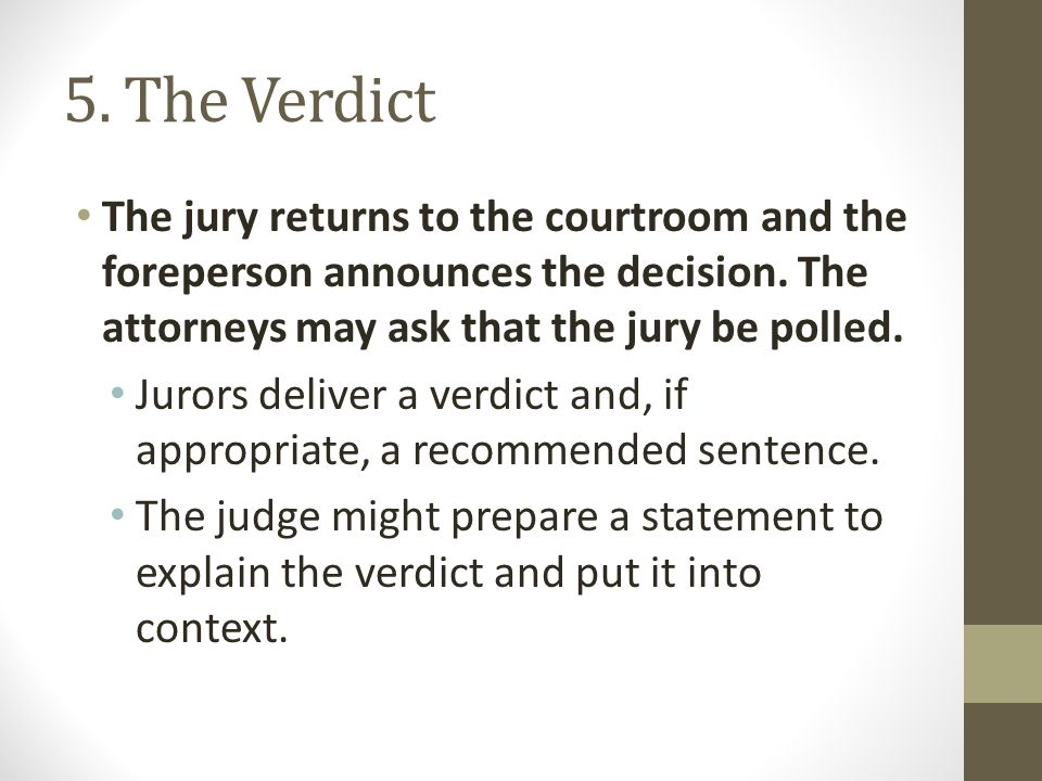 5. The Verdict The jury returns to the courtroom and the foreperson announces the decision. The attorneys may ask that the jury be polled. Jurors deli