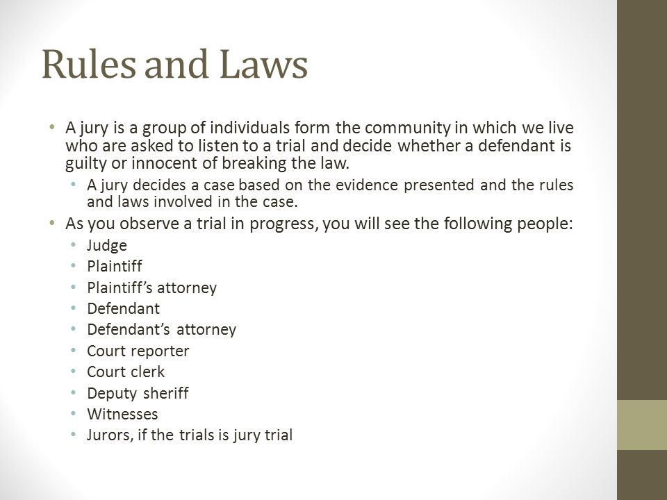 Rules and Laws A jury is a group of individuals form the community in which we live who are asked to listen to a trial and decide whether a defendant