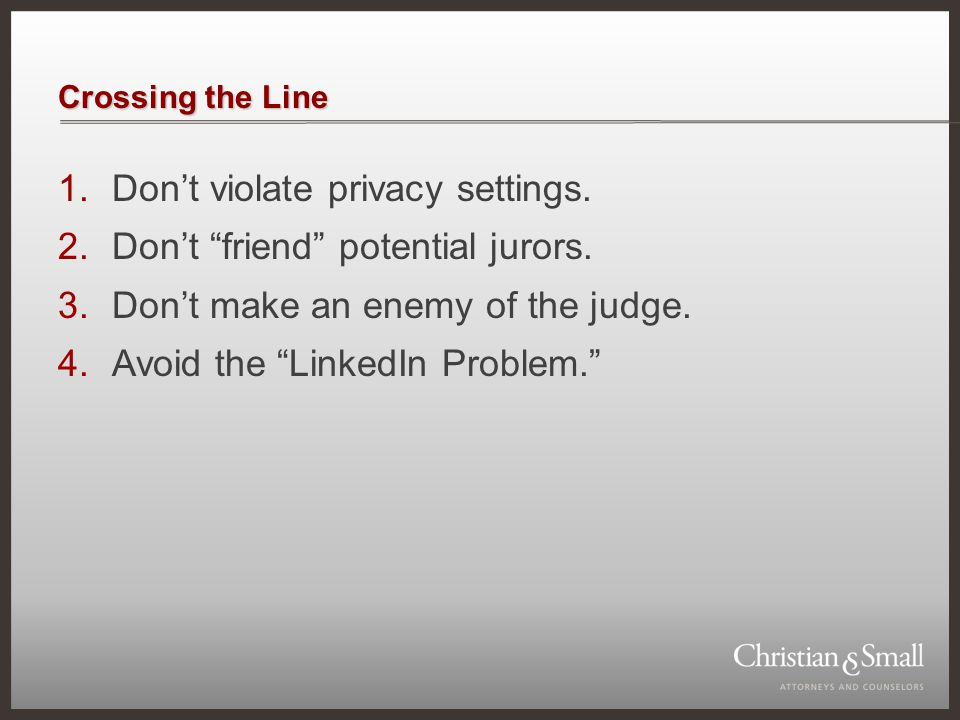 """Crossing the Line 1.Don't violate privacy settings. 2.Don't """"friend"""" potential jurors. 3.Don't make an enemy of the judge. 4.Avoid the """"LinkedIn Probl"""