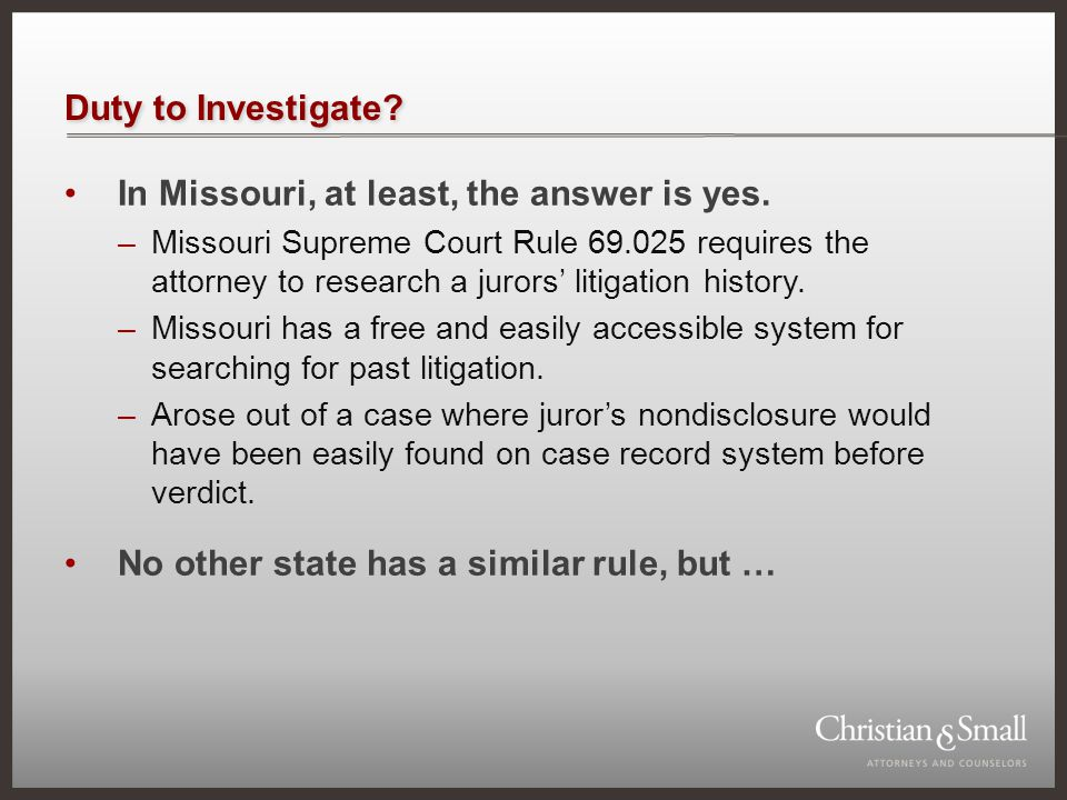 Duty to Investigate? In Missouri, at least, the answer is yes. –Missouri Supreme Court Rule 69.025 requires the attorney to research a jurors' litigat
