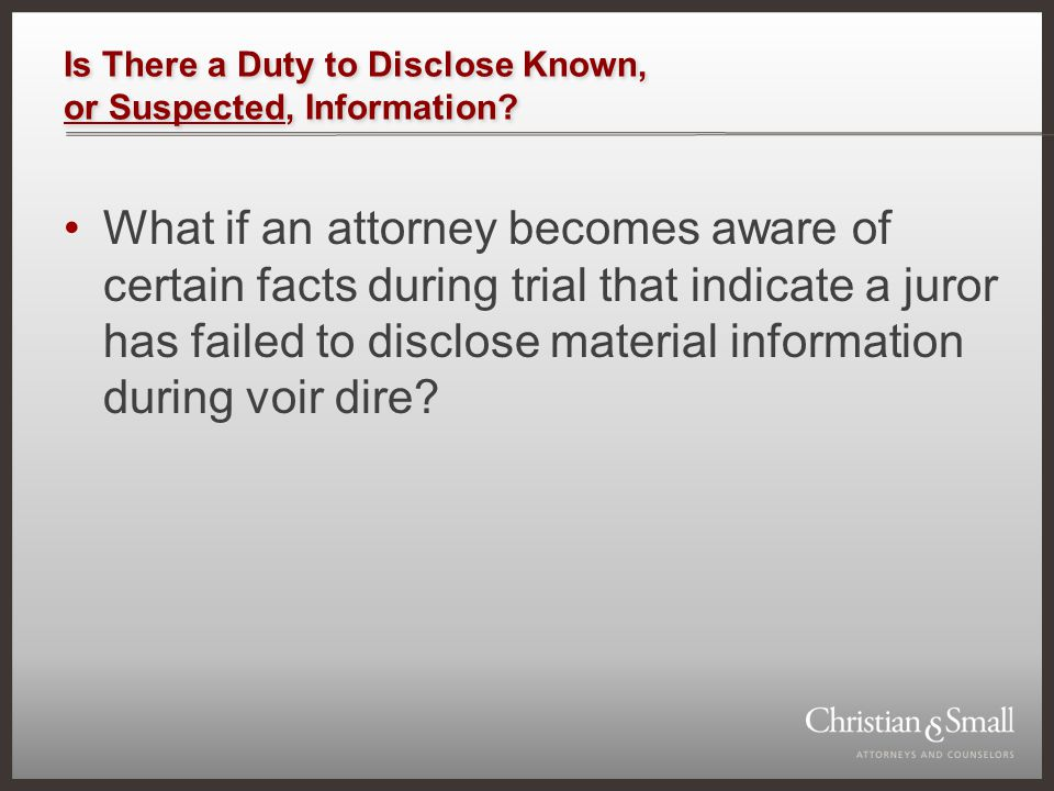 Is There a Duty to Disclose Known, or Suspected, Information? What if an attorney becomes aware of certain facts during trial that indicate a juror ha