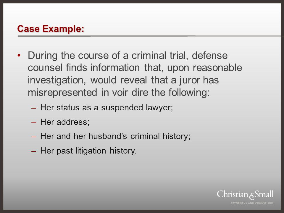Case Example: During the course of a criminal trial, defense counsel finds information that, upon reasonable investigation, would reveal that a juror