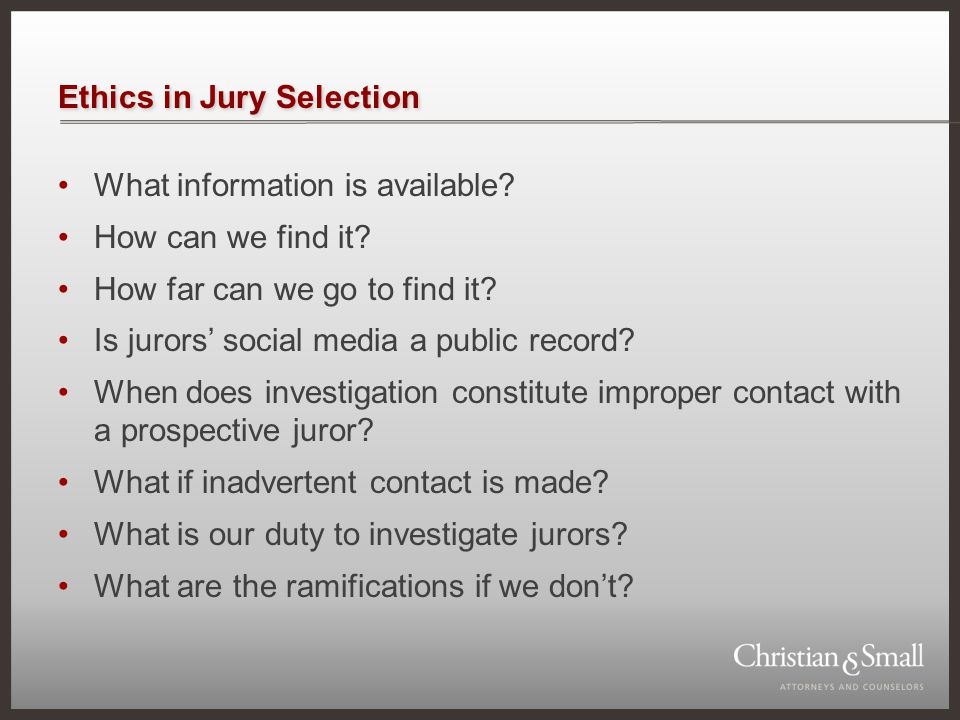 Ethics in Jury Selection What information is available? How can we find it? How far can we go to find it? Is jurors' social media a public record? Whe