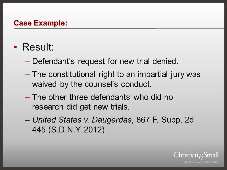 Case Example: Result: –Defendant's request for new trial denied. –The constitutional right to an impartial jury was waived by the counsel's conduct. –