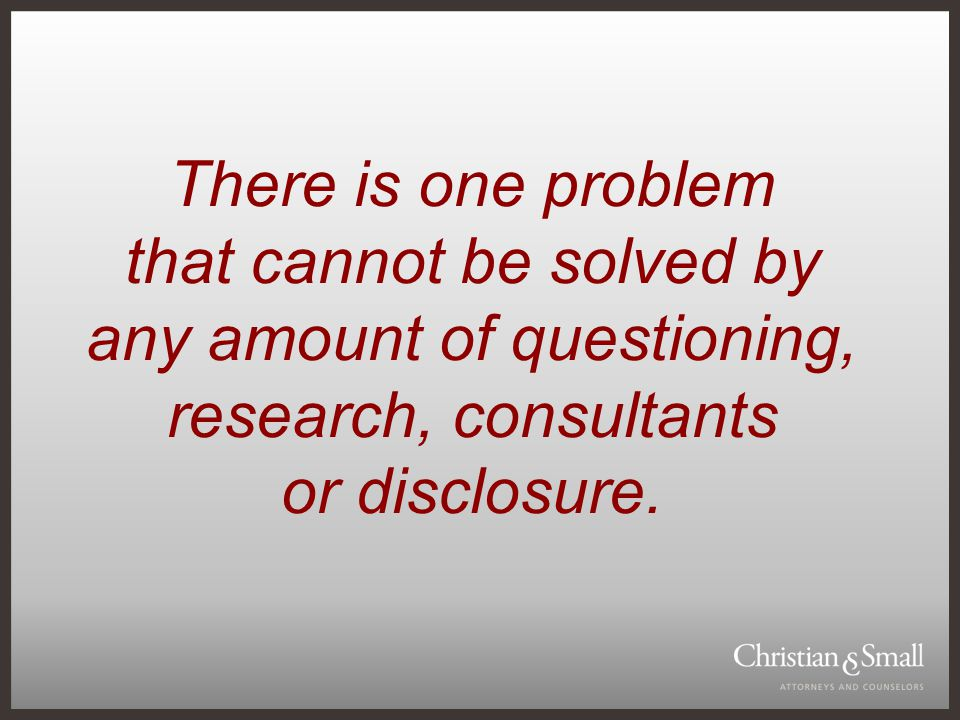 There is one problem that cannot be solved by any amount of questioning, research, consultants or disclosure.