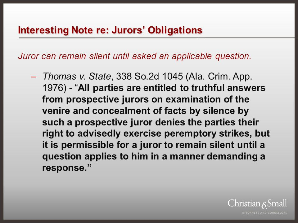 Interesting Note re: Jurors' Obligations Juror can remain silent until asked an applicable question. –Thomas v. State, 338 So.2d 1045 (Ala. Crim. App.