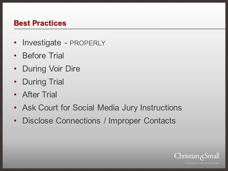 Best Practices Investigate - PROPERLY Before Trial During Voir Dire During Trial After Trial Ask Court for Social Media Jury Instructions Disclose Connections / Improper Contacts