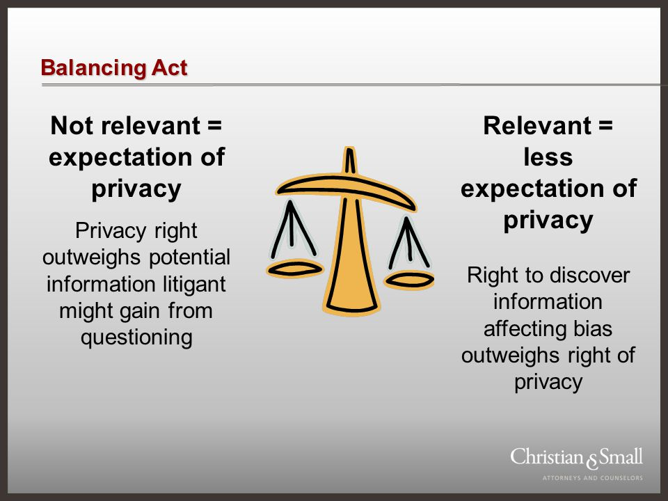 Balancing Act Not relevant = expectation of privacy Privacy right outweighs potential information litigant might gain from questioning Relevant = less expectation of privacy Right to discover information affecting bias outweighs right of privacy