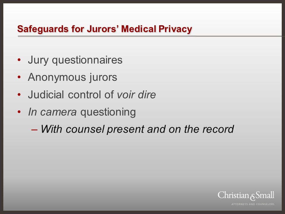 Safeguards for Jurors' Medical Privacy Jury questionnaires Anonymous jurors Judicial control of voir dire In camera questioning –With counsel present and on the record