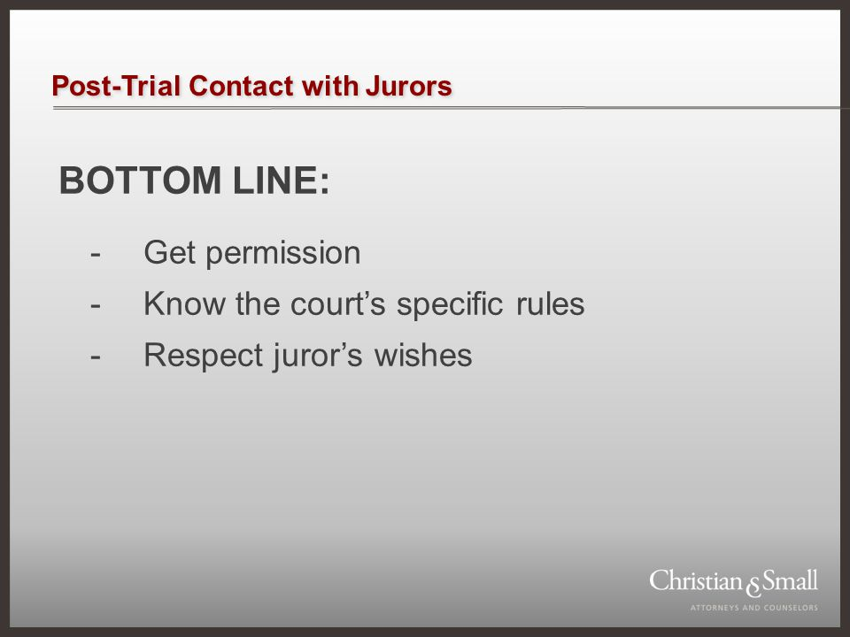 Post-Trial Contact with Jurors BOTTOM LINE: -Get permission -Know the court's specific rules -Respect juror's wishes