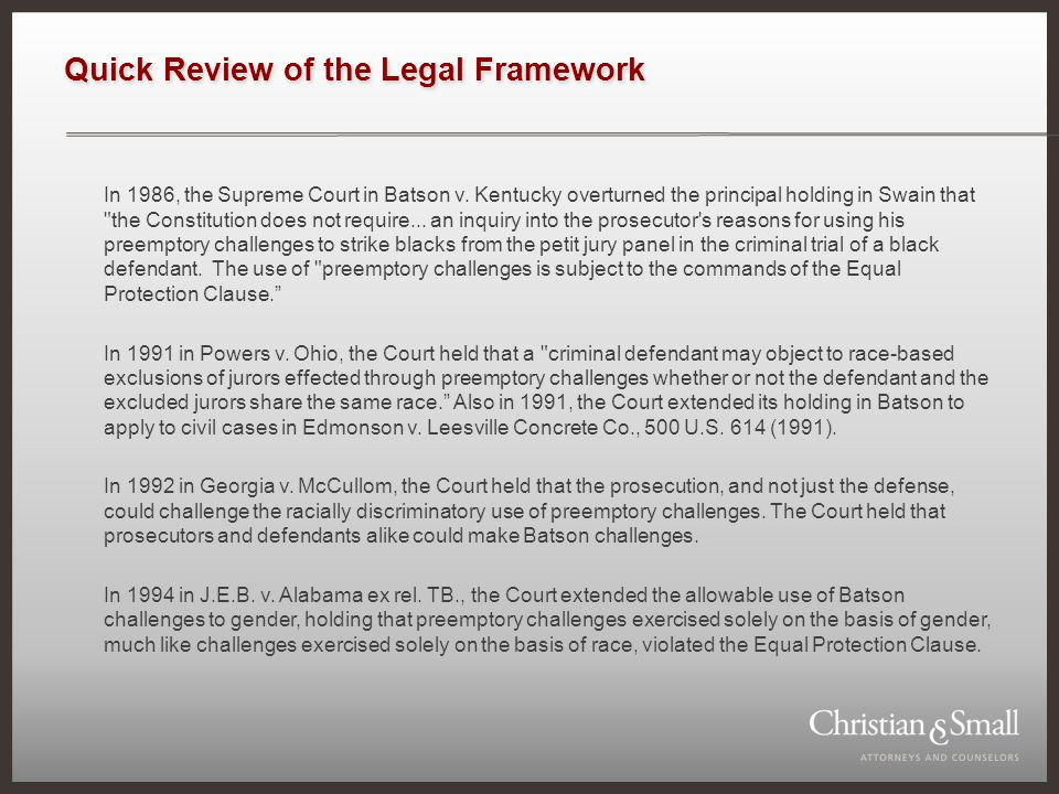 Quick Review of the Legal Framework In 1986, the Supreme Court in Batson v. Kentucky overturned the principal holding in Swain that