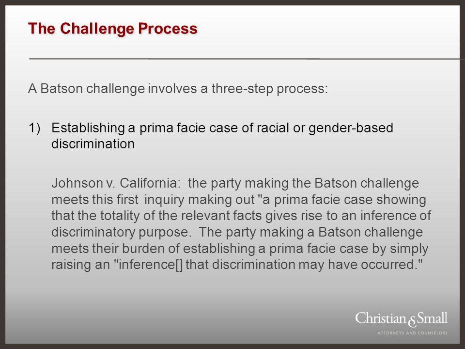 The Challenge Process A Batson challenge involves a three-step process: 1)Establishing a prima facie case of racial or gender-based discrimination Joh