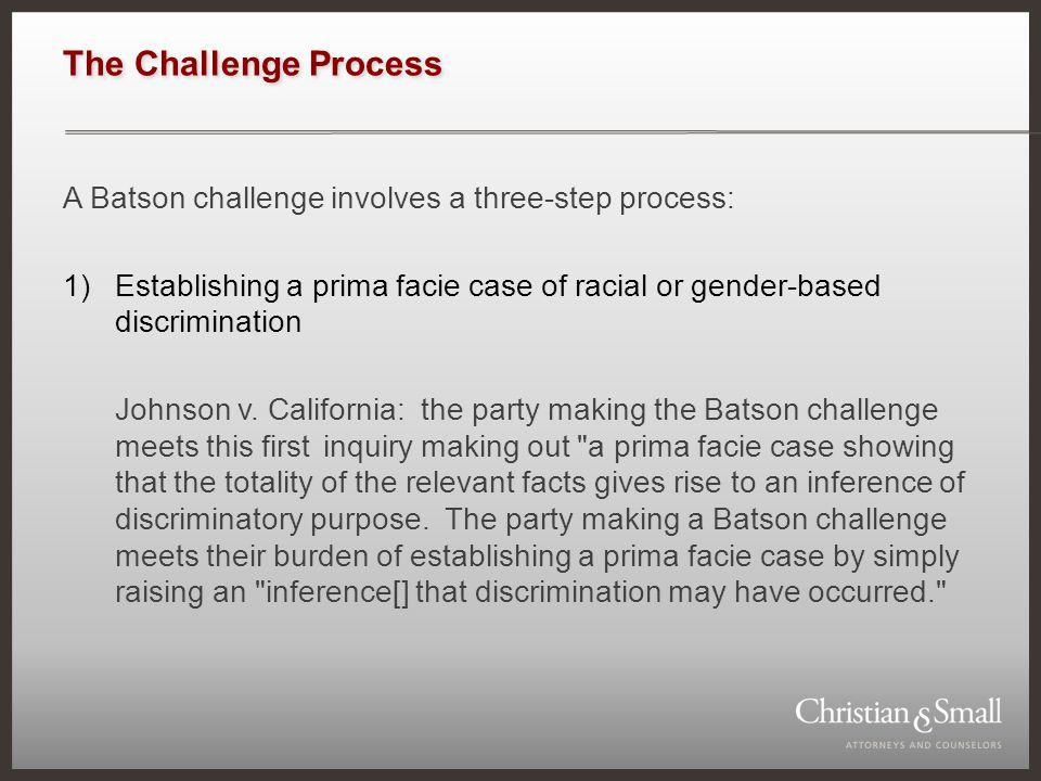 The Challenge Process A Batson challenge involves a three-step process: 1)Establishing a prima facie case of racial or gender-based discrimination Johnson v.
