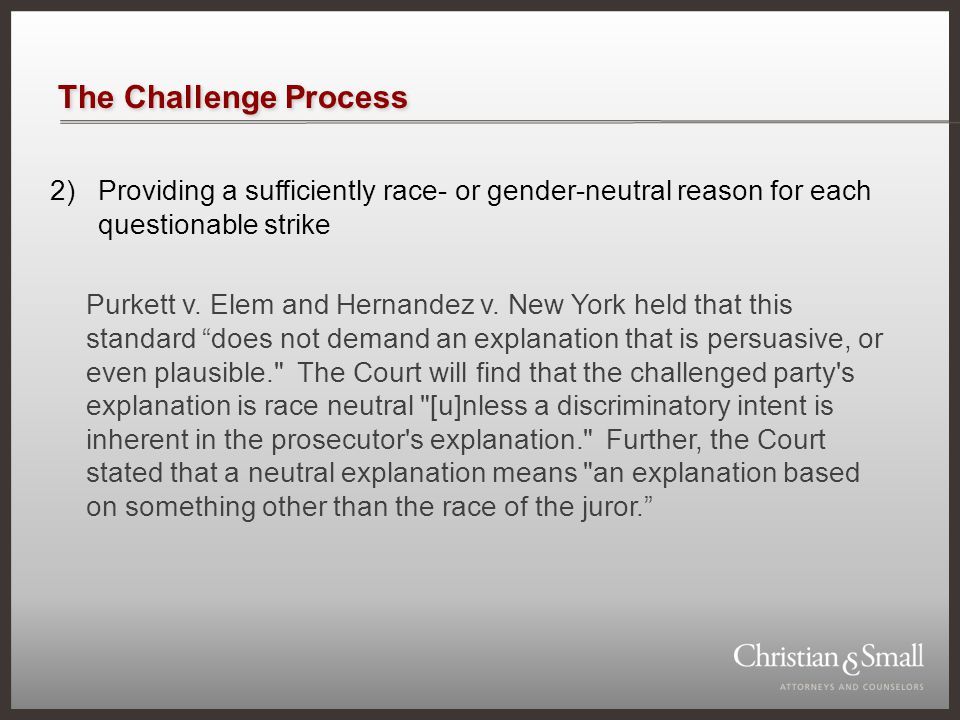 The Challenge Process 2)Providing a sufficiently race- or gender-neutral reason for each questionable strike Purkett v. Elem and Hernandez v. New York