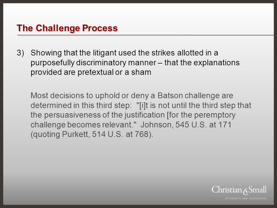 The Challenge Process 3)Showing that the litigant used the strikes allotted in a purposefully discriminatory manner – that the explanations provided are pretextual or a sham Most decisions to uphold or deny a Batson challenge are determined in this third step: [i]t is not until the third step that the persuasiveness of the justification [for the peremptory challenge becomes relevant. Johnson, 545 U.S.