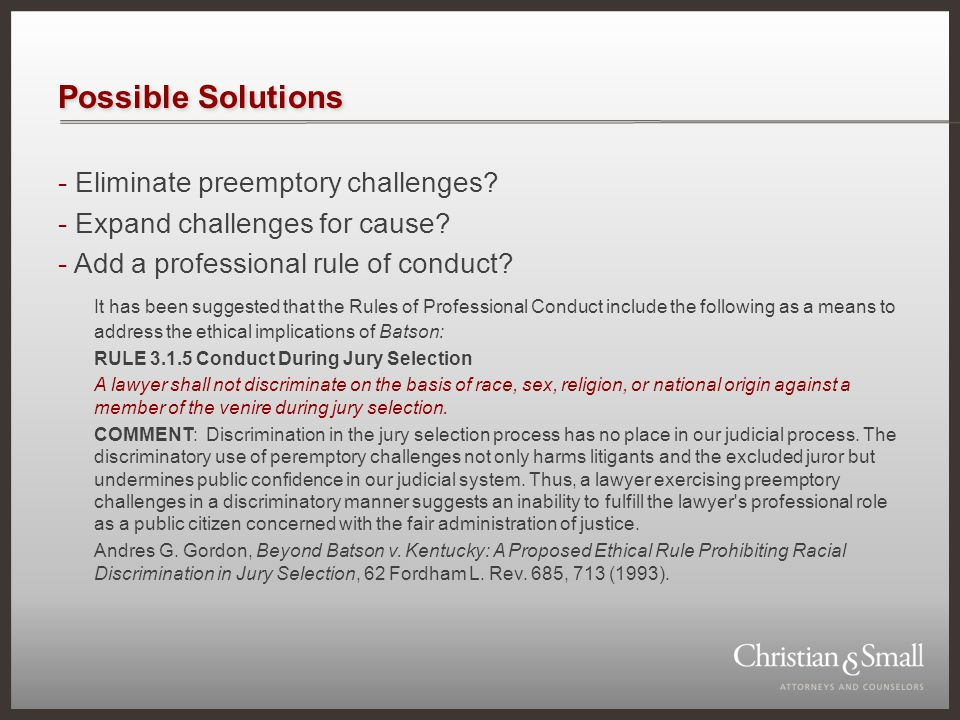Possible Solutions - Eliminate preemptory challenges? - Expand challenges for cause? - Add a professional rule of conduct? It has been suggested that