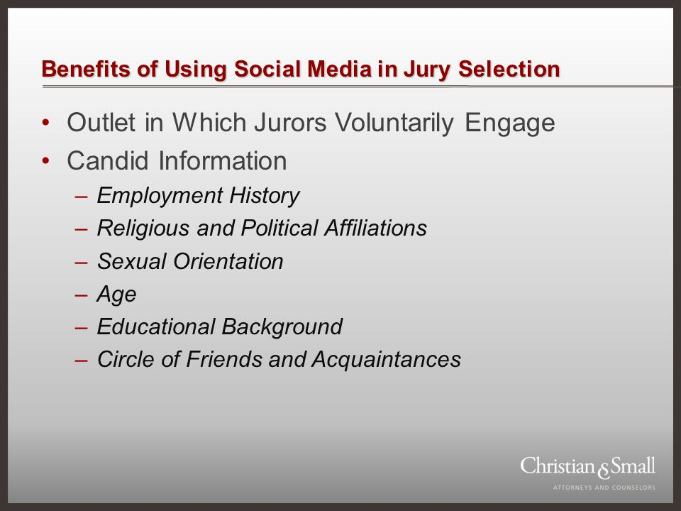 Benefits of Using Social Media in Jury Selection Outlet in Which Jurors Voluntarily Engage Candid Information –Employment History –Religious and Polit