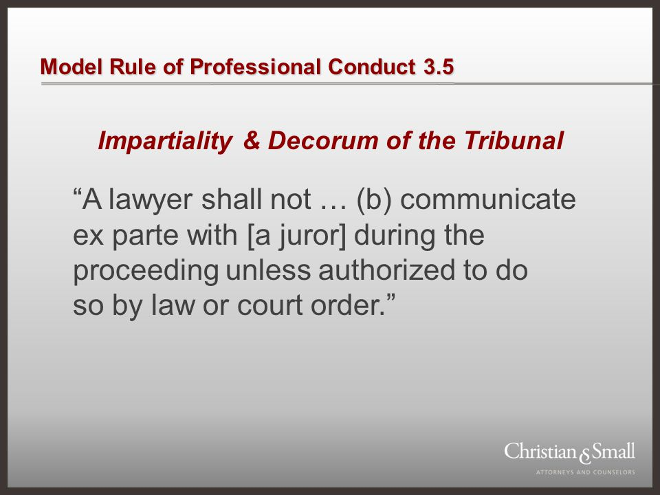 """Model Rule of Professional Conduct 3.5 Impartiality & Decorum of the Tribunal """"A lawyer shall not … (b) communicate ex parte with [a juror] during the"""