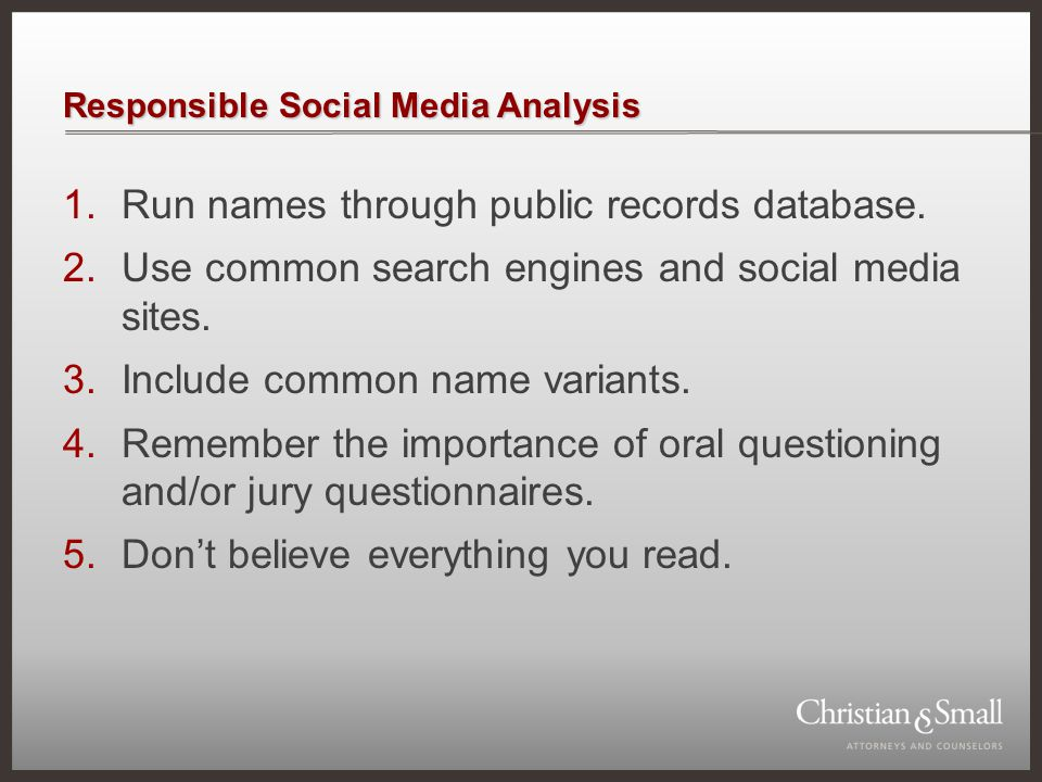 Responsible Social Media Analysis 1.Run names through public records database. 2.Use common search engines and social media sites. 3.Include common na