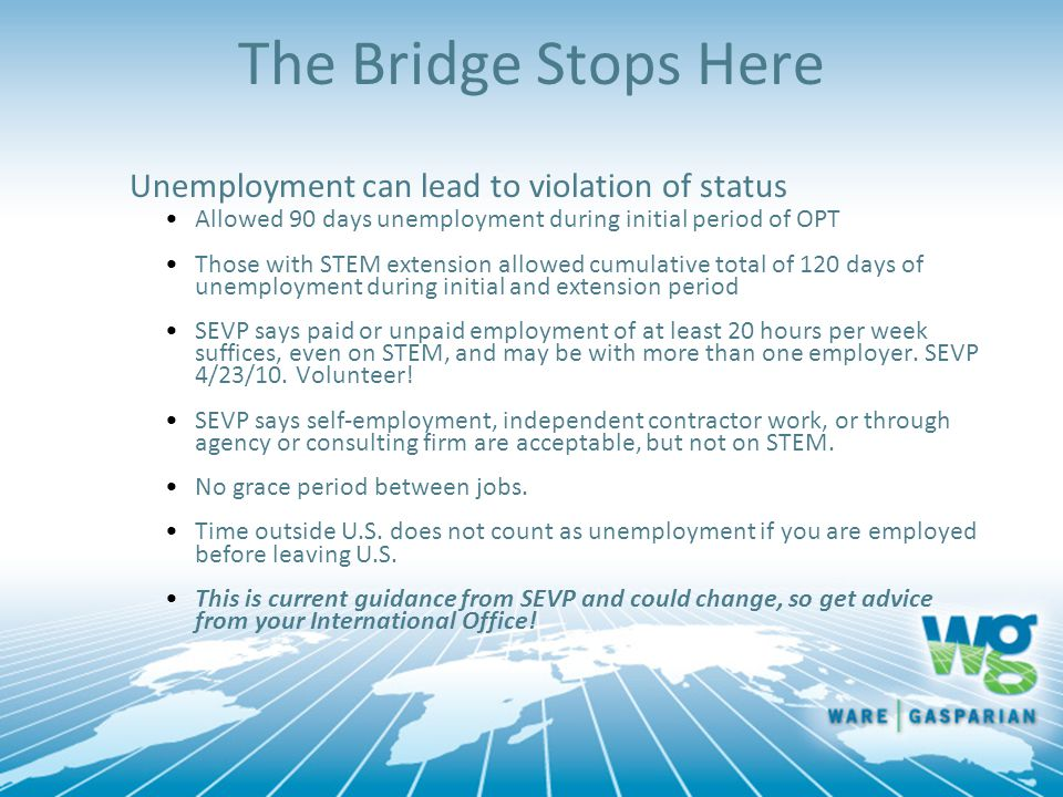 The Bridge Stops Here Unemployment can lead to violation of status Allowed 90 days unemployment during initial period of OPT Those with STEM extension