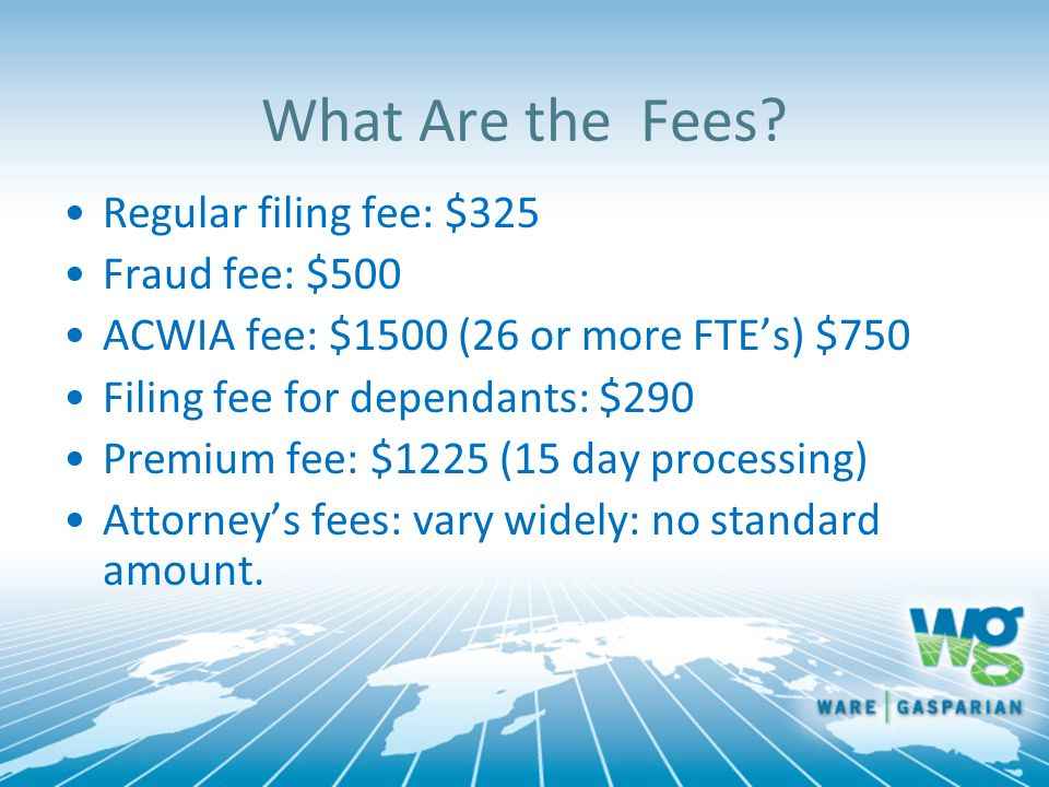 What Are the Fees? Regular filing fee: $325 Fraud fee: $500 ACWIA fee: $1500 (26 or more FTE's) $750 Filing fee for dependants: $290 Premium fee: $122