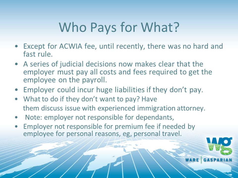 Who Pays for What? Except for ACWIA fee, until recently, there was no hard and fast rule. A series of judicial decisions now makes clear that the empl