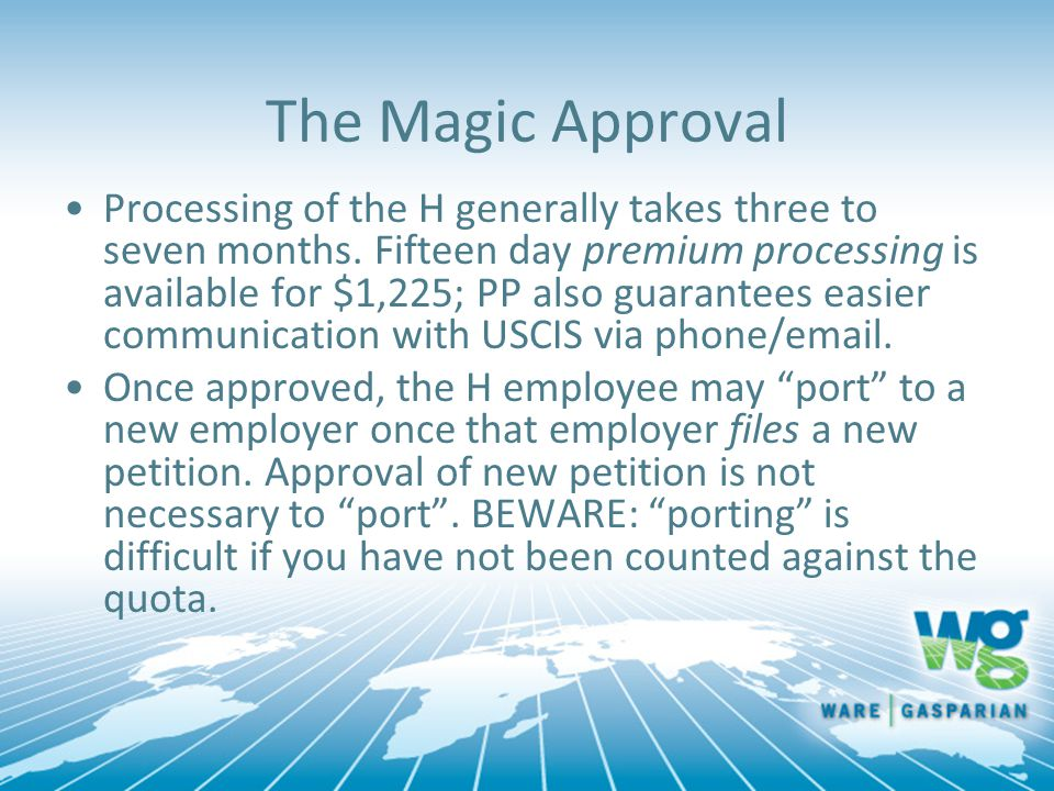 The Magic Approval Processing of the H generally takes three to seven months. Fifteen day premium processing is available for $1,225; PP also guarante