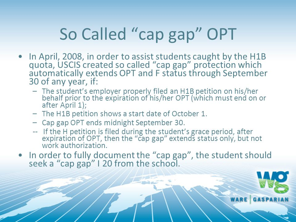 "So Called ""cap gap"" OPT In April, 2008, in order to assist students caught by the H1B quota, USCIS created so called ""cap gap"" protection which automa"