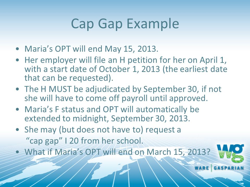 Cap Gap Example Maria's OPT will end May 15, 2013. Her employer will file an H petition for her on April 1, with a start date of October 1, 2013 (the
