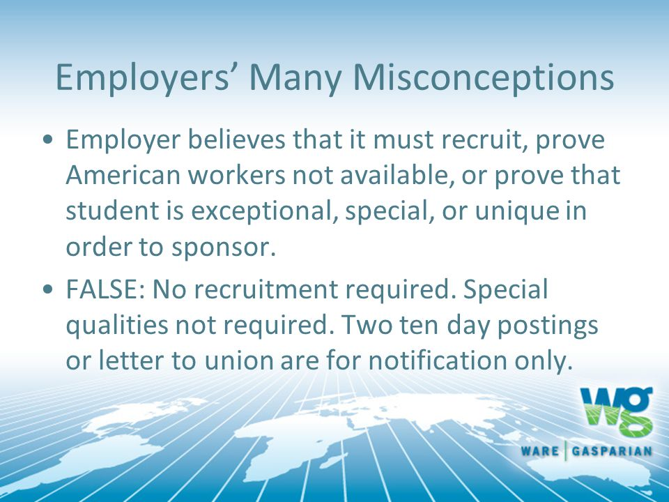 Employers' Many Misconceptions Employer believes that it must recruit, prove American workers not available, or prove that student is exceptional, special, or unique in order to sponsor.