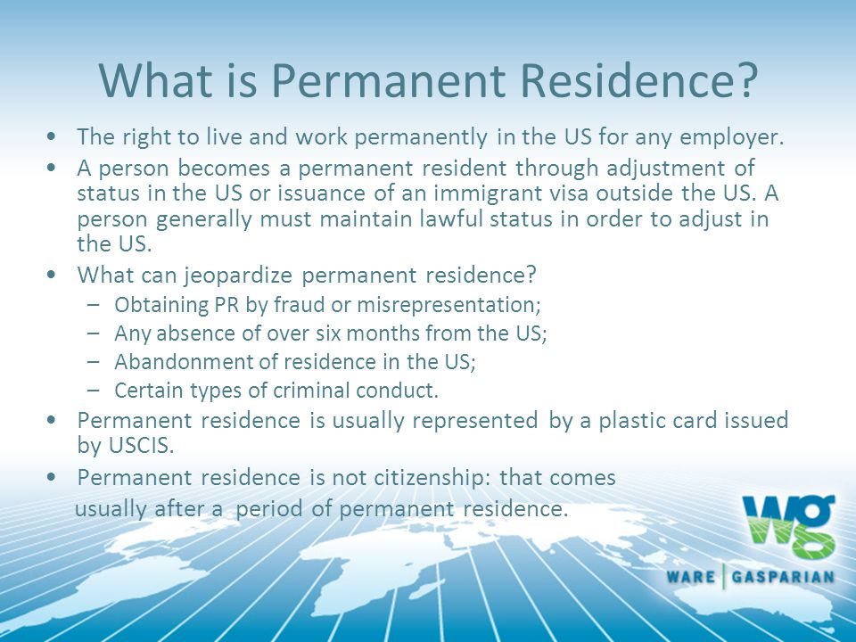 What is Permanent Residence? The right to live and work permanently in the US for any employer. A person becomes a permanent resident through adjustme