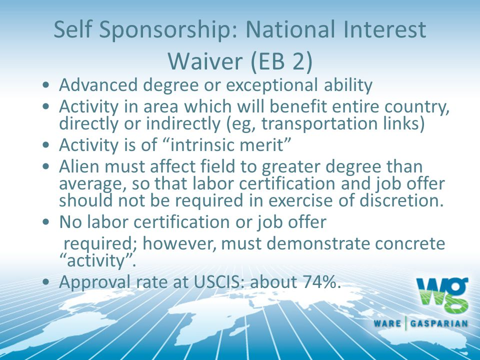 Self Sponsorship: National Interest Waiver (EB 2) Advanced degree or exceptional ability Activity in area which will benefit entire country, directly or indirectly (eg, transportation links) Activity is of intrinsic merit Alien must affect field to greater degree than average, so that labor certification and job offer should not be required in exercise of discretion.