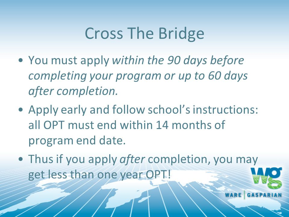 You must apply within the 90 days before completing your program or up to 60 days after completion. Apply early and follow school's instructions: all