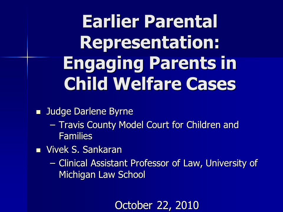 Earlier Parental Representation: Engaging Parents in Child Welfare Cases Judge Darlene Byrne Judge Darlene Byrne –Travis County Model Court for Childr