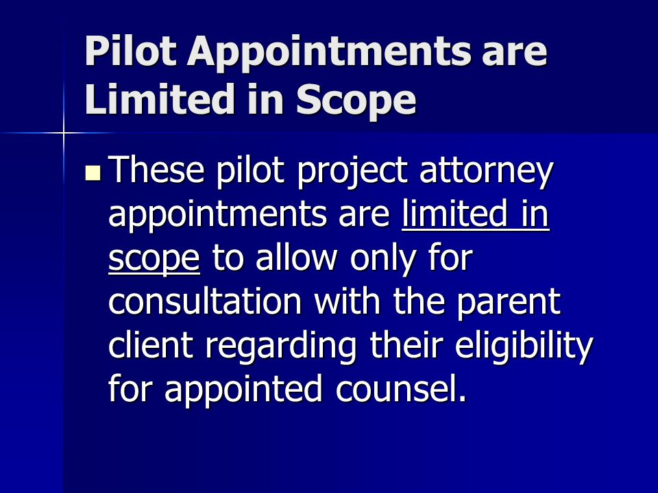 Pilot Appointments are Limited in Scope These pilot project attorney appointments are limited in scope to allow only for consultation with the parent