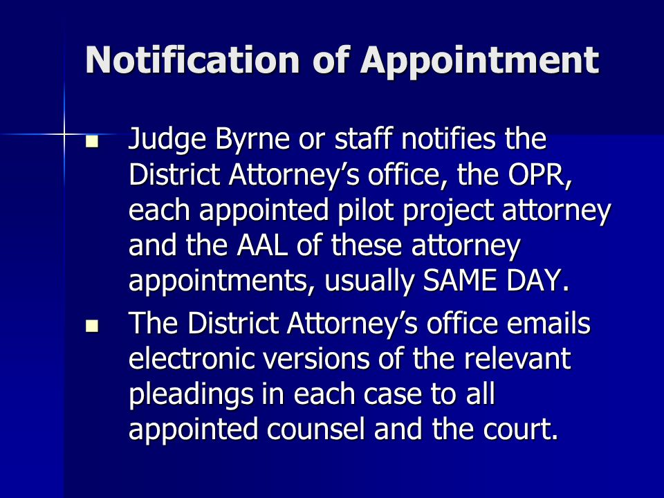 Notification of Appointment Judge Byrne or staff notifies the District Attorney's office, the OPR, each appointed pilot project attorney and the AAL o