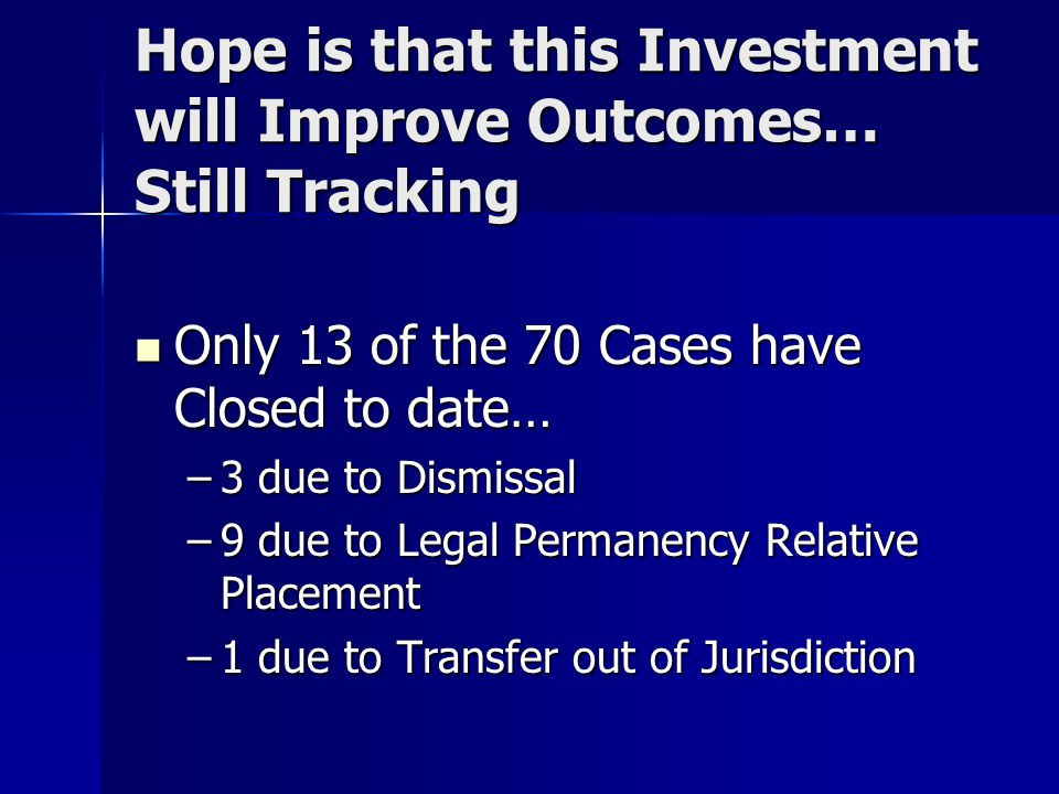 Hope is that this Investment will Improve Outcomes… Still Tracking Only 13 of the 70 Cases have Closed to date… Only 13 of the 70 Cases have Closed to