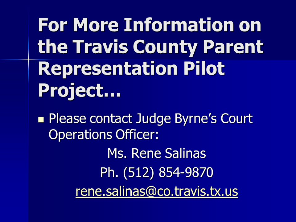 For More Information on the Travis County Parent Representation Pilot Project… Please contact Judge Byrne's Court Operations Officer: Please contact J