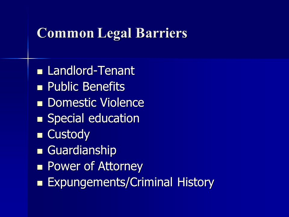 Common Legal Barriers Landlord-Tenant Landlord-Tenant Public Benefits Public Benefits Domestic Violence Domestic Violence Special education Special education Custody Custody Guardianship Guardianship Power of Attorney Power of Attorney Expungements/Criminal History Expungements/Criminal History
