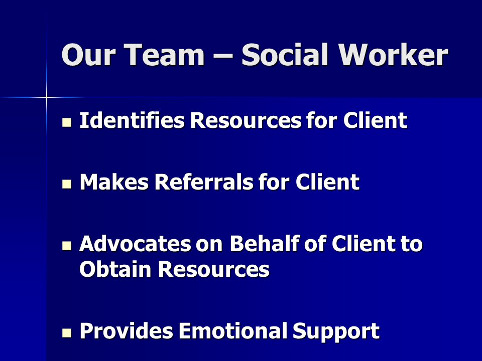 Our Team – Social Worker Identifies Resources for Client Identifies Resources for Client Makes Referrals for Client Makes Referrals for Client Advocates on Behalf of Client to Obtain Resources Advocates on Behalf of Client to Obtain Resources Provides Emotional Support Provides Emotional Support Promotes Client Empowerment Promotes Client Empowerment