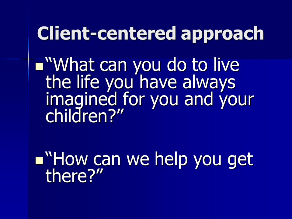 "Client-centered approach ""What can you do to live the life you have always imagined for you and your children?"" ""What can you do to live the life you"